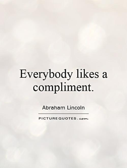 Everybody likes a compliment Picture Quote #1
