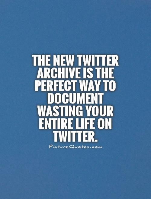 The new Twitter archive is the perfect way to document wasting your entire life on Twitter Picture Quote #1