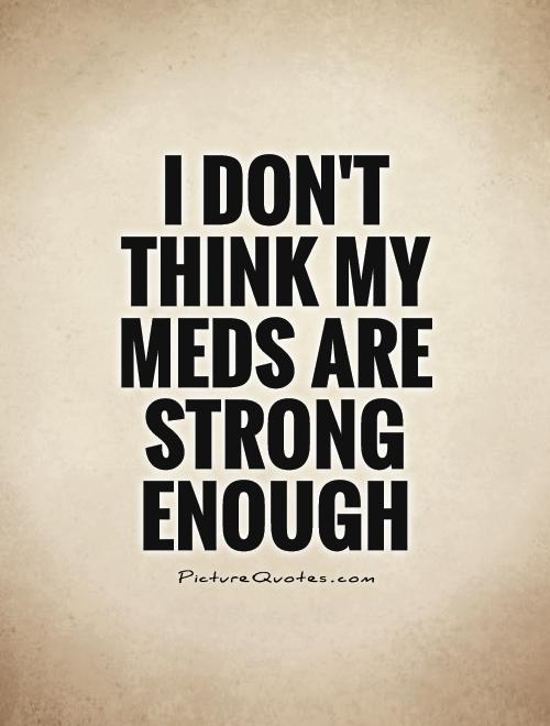 I don't think my meds are strong enough Picture Quote #1