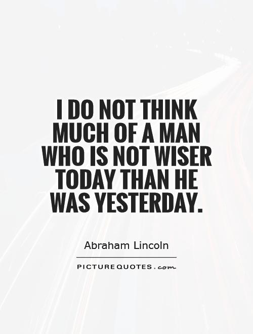 I do not think much of a man who is not wiser today than he was yesterday Picture Quote #1