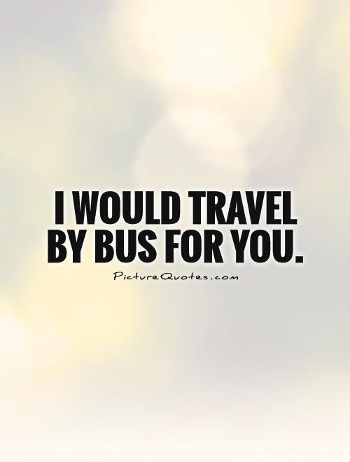 I would travel by bus for you Picture Quote #1