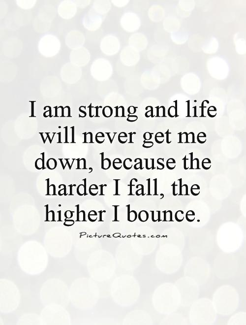I am strong and life will never get me down, because the harder I fall, the higher I bounce Picture Quote #1