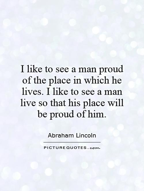 I like to see a man proud of the place in which he lives. I like to see a man live so that his place will be proud of him Picture Quote #1