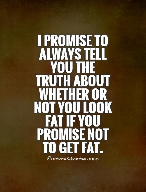 I promise to always tell you the truth about whether or not you look fat if you promise not to get fat Picture Quote #1