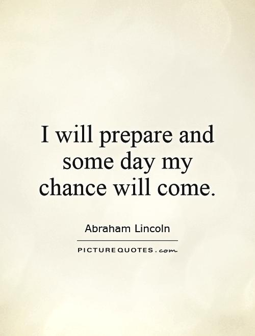 I will prepare and some day my chance will come Picture Quote #1