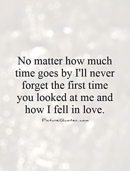 No matter how much time goes by I'll never forget the first time you looked at me and how I fell in love Picture Quote #1