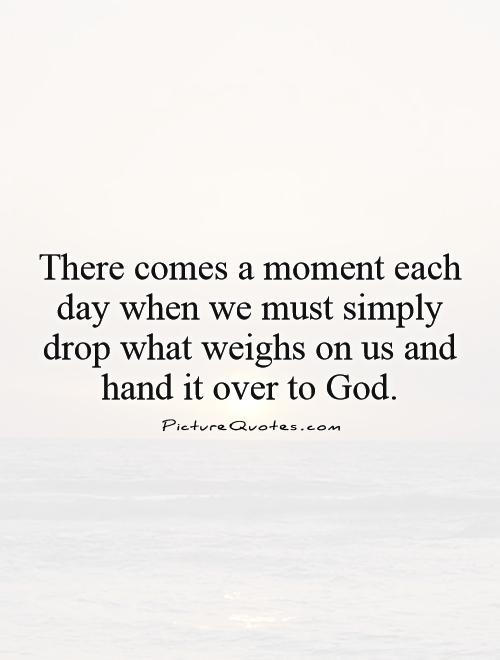 There comes a moment each day when we must simply drop what weighs on us and hand it over to God Picture Quote #1
