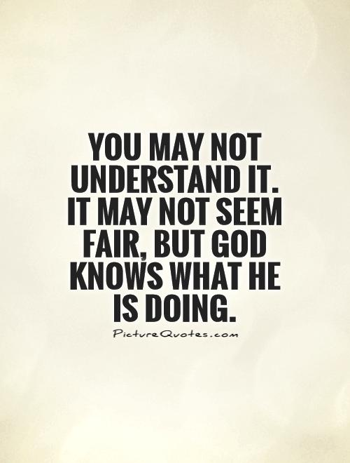 You may not understand it. It may not seem fair, but God knows what He is doing Picture Quote #1