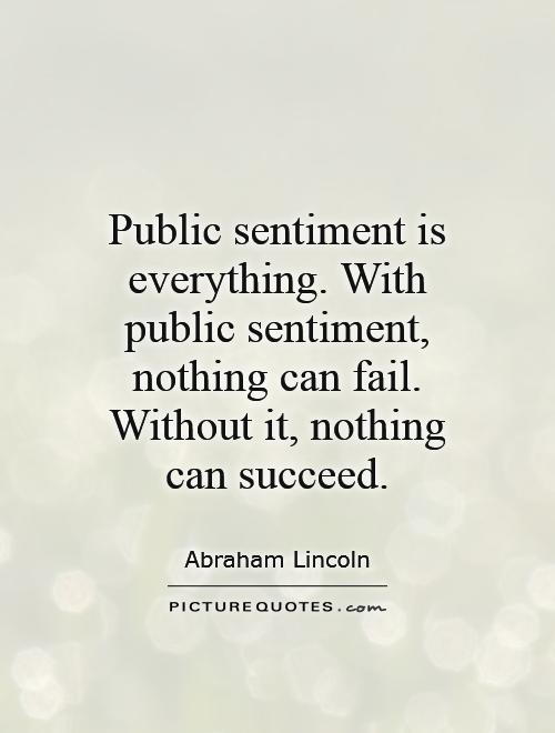 Public sentiment is everything. With public sentiment, nothing can fail. Without it, nothing can succeed Picture Quote #1