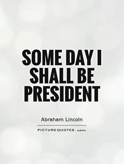 Some day I shall be President Picture Quote #1