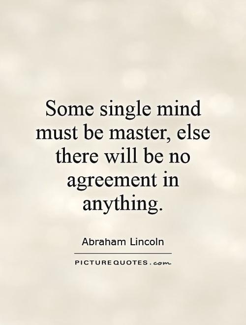 Some single mind must be master, else there will be no agreement in anything Picture Quote #1