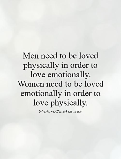 Men need to be loved physically in order to love emotionally. Women need to be loved emotionally in order to love physically Picture Quote #1