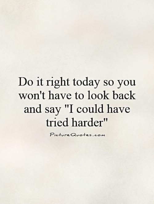 Do it right today so you won't have to look back and say