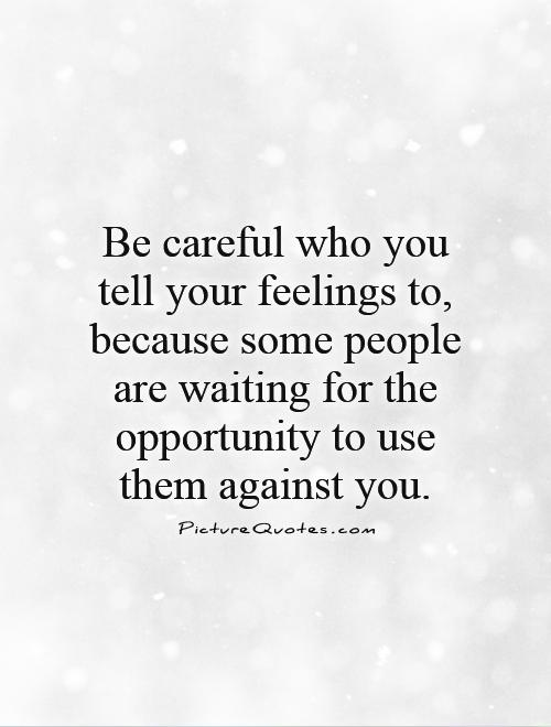 Be careful who you tell your feelings to, because some people are waiting for the opportunity to use them against you Picture Quote #1