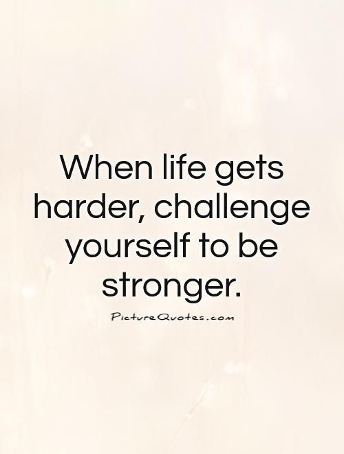 When life gets harder, challenge yourself to be stronger Picture Quote #1