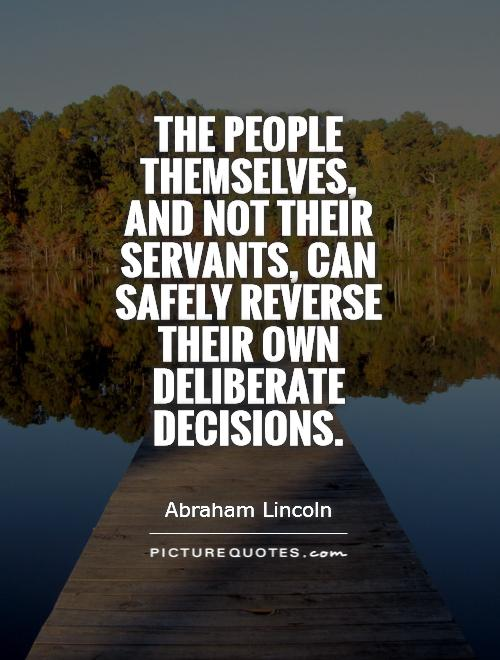The people themselves, and not their servants, can safely reverse their own deliberate decisions Picture Quote #1