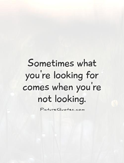 Sometimes what you're looking for comes when you're not looking Picture Quote #1
