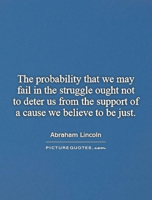 The probability that we may fail in the struggle ought not to deter us from the support of a cause we believe to be just Picture Quote #1