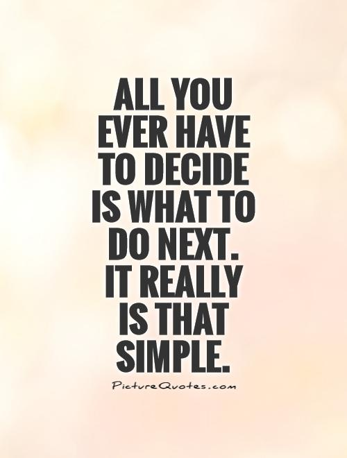 All you ever have to decide is what to do next.  It really  is that simple Picture Quote #1