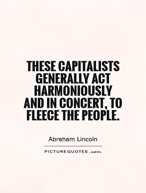 These capitalists generally act harmoniously and in concert, to fleece the people Picture Quote #1
