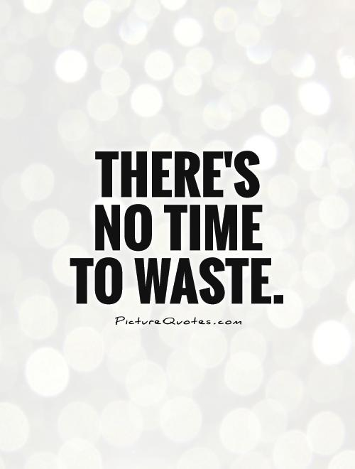 There's no time to waste Picture Quote #1