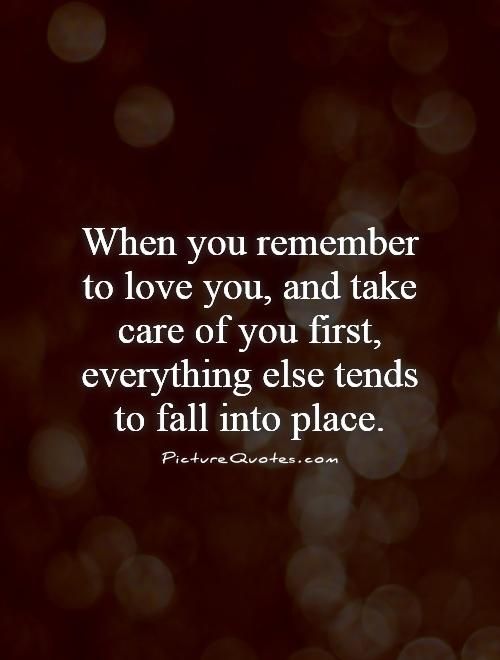 When you remember to love you, and take care of you first, everything else tends to fall into place Picture Quote #1