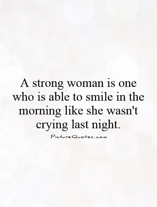 A strong woman is one who is able to smile in the morning like she wasn't crying last night Picture Quote #1