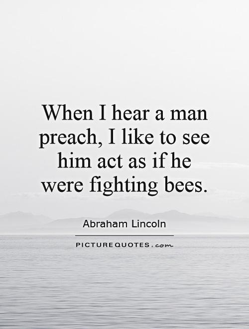 When I hear a man preach, I like to see him act as if he were fighting bees Picture Quote #1