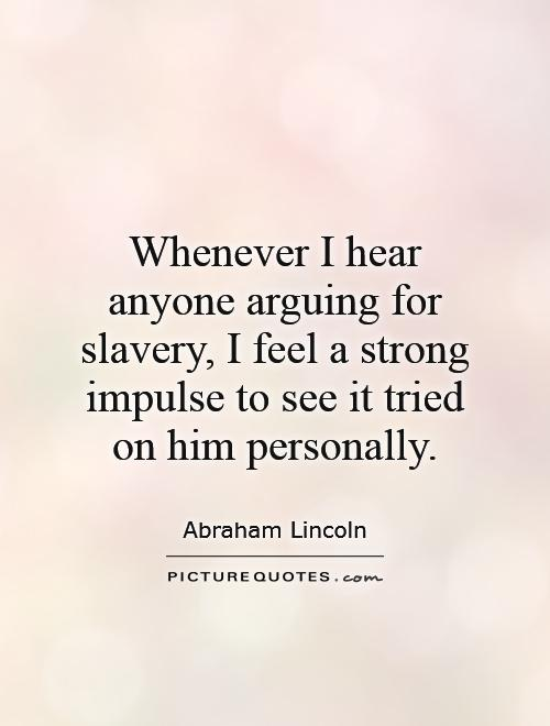 Whenever I hear anyone arguing for slavery, I feel a strong impulse to see it tried on him personally Picture Quote #1