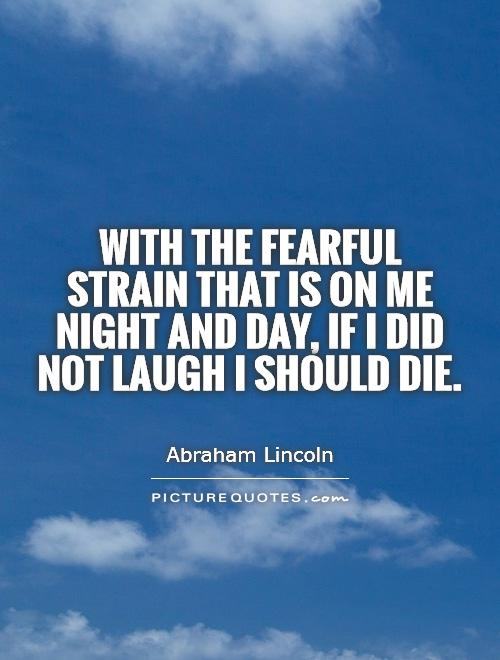 With the fearful strain that is on me night and day, if I did not laugh I should die Picture Quote #1