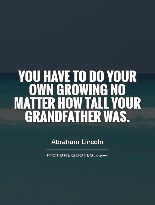 You have to do your own growing no matter how tall your grandfather was Picture Quote #1