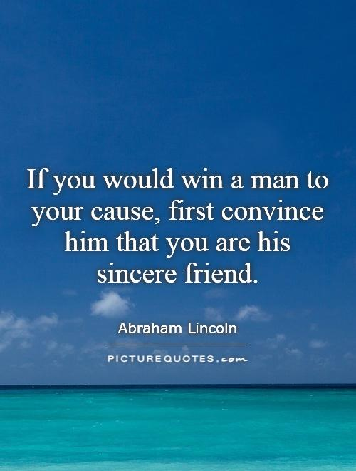 If you would win a man to your cause, first convince him that you are his sincere friend Picture Quote #1