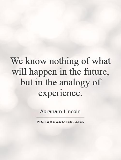 We know nothing of what will happen in the future, but in the analogy of experience Picture Quote #1