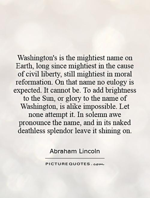 Washington's is the mightiest name on Earth, long since mightiest in the cause of civil liberty, still mightiest in moral reformation. On that name no eulogy is expected. It cannot be. To add brightness to the Sun, or glory to the name of Washington, is alike impossible. Let none attempt it. In solemn awe pronounce the name, and in its naked deathless splendor leave it shining on Picture Quote #1