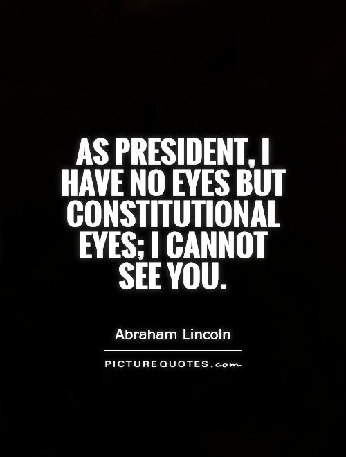 As President, I have no eyes but constitutional eyes; I cannot  see you Picture Quote #1