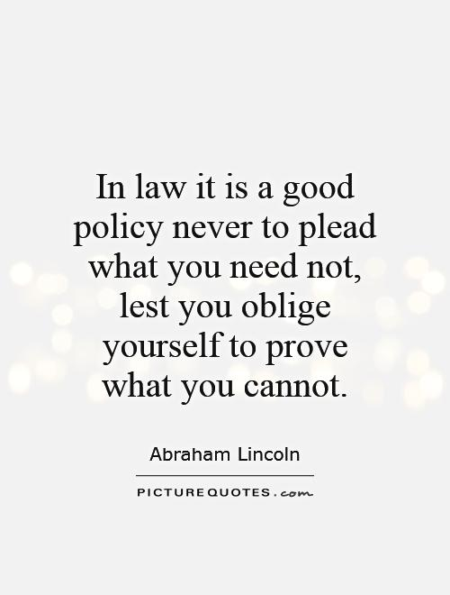 In law it is a good policy never to plead what you need not, lest you oblige yourself to prove what you cannot Picture Quote #1
