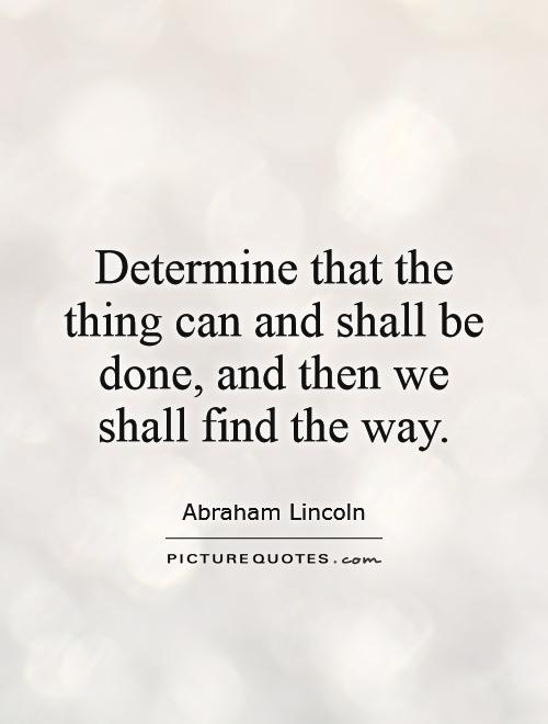 Determine that the thing can and shall be done, and then we shall find the way Picture Quote #1