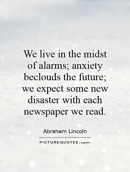 We live in the midst of alarms; anxiety beclouds the future; we expect some new disaster with each newspaper we read Picture Quote #1