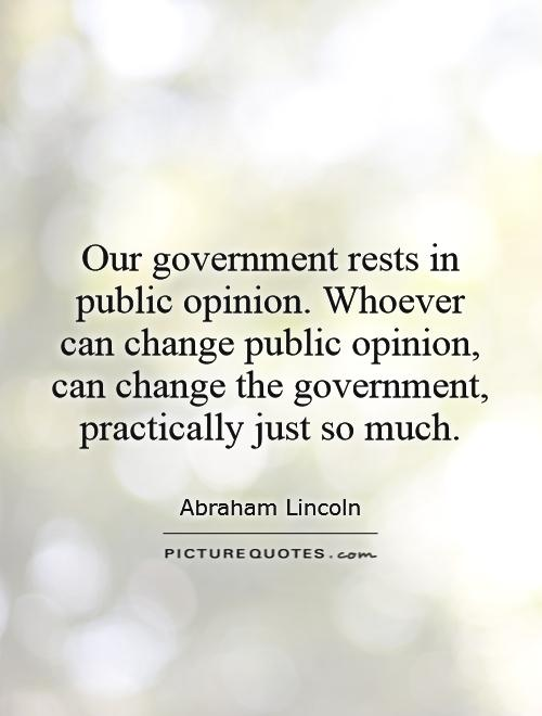 Our government rests in public opinion. Whoever can change public opinion, can change the government, practically just so much Picture Quote #1