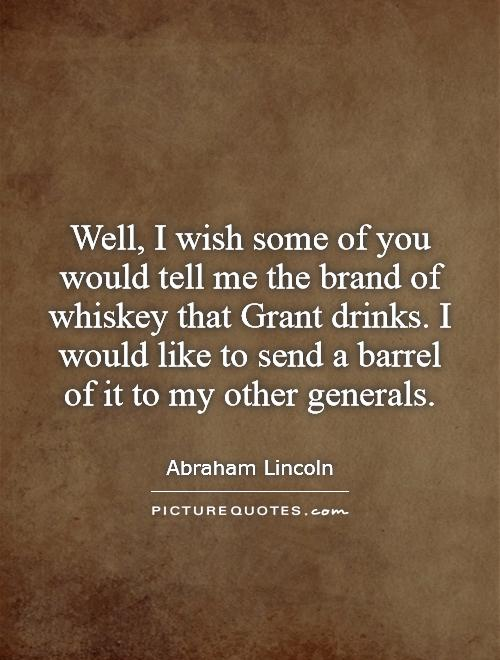 Well, I wish some of you would tell me the brand of whiskey that Grant drinks. I would like to send a barrel of it to my other generals Picture Quote #1