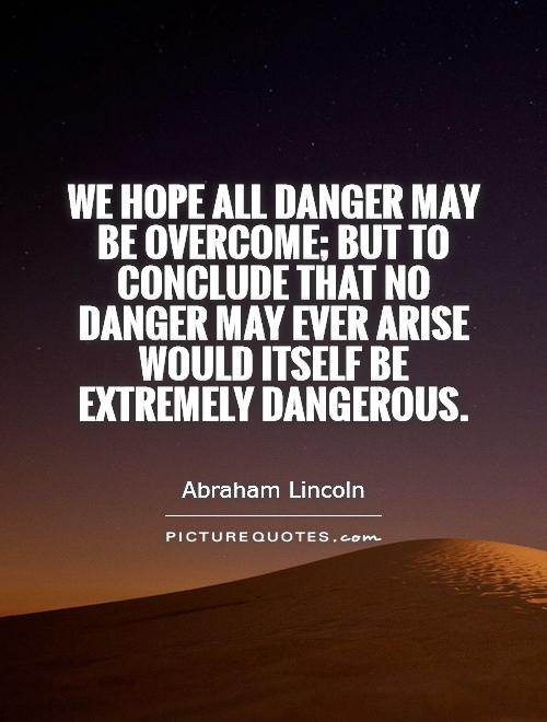 We hope all danger may be overcome; but to conclude that no danger may ever arise would itself be extremely dangerous Picture Quote #1