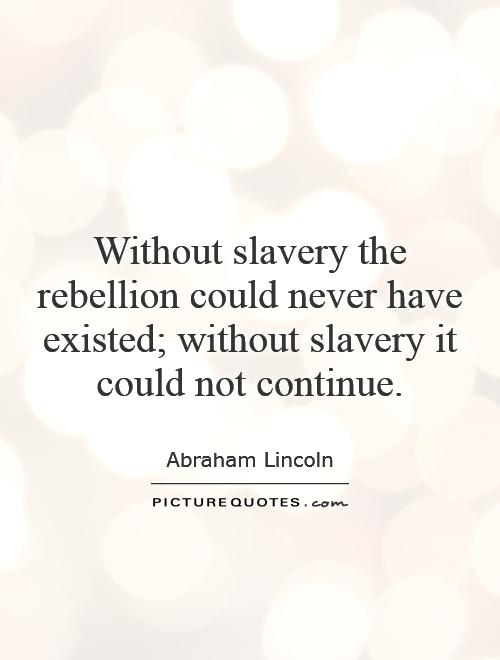 Without slavery the rebellion could never have existed; without slavery it could not continue Picture Quote #1