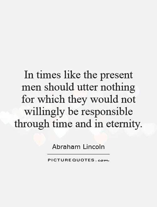 In times like the present men should utter nothing for which they would not willingly be responsible through time and in eternity Picture Quote #1