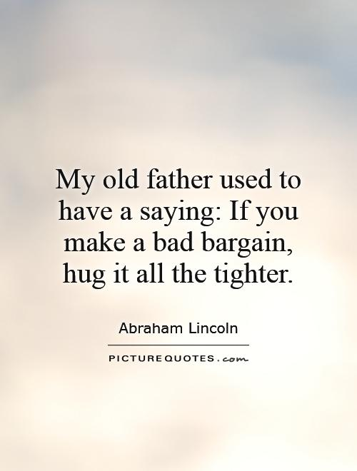 My old father used to have a saying: If you make a bad bargain, hug it all the tighter Picture Quote #1