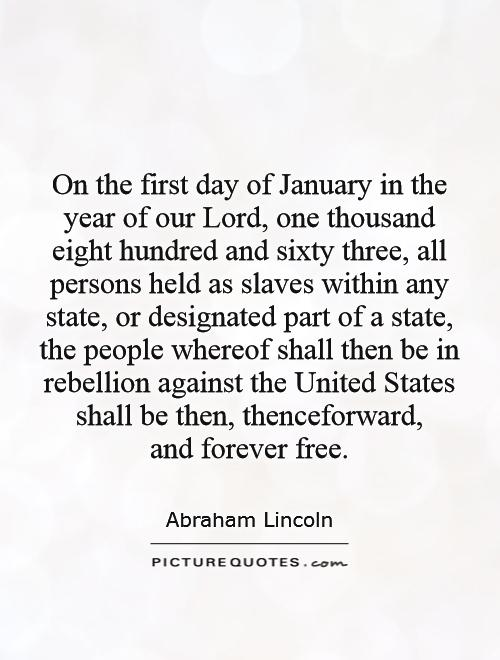 On the first day of January in the year of our Lord, one thousand eight hundred and sixty three, all persons held as slaves within any state, or designated part of a state, the people whereof shall then be in rebellion against the United States shall be then, thenceforward,  and forever free Picture Quote #1