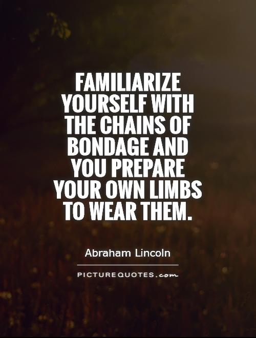 Familiarize yourself with the chains of bondage and you prepare your own limbs to wear them Picture Quote #1