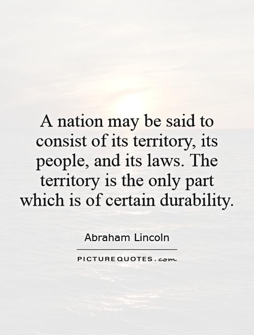 A nation may be said to consist of its territory, its people, and its laws. The territory is the only part which is of certain durability Picture Quote #1