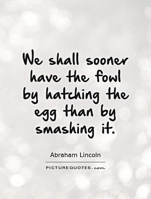 We shall sooner have the fowl by hatching the egg than by smashing it Picture Quote #1