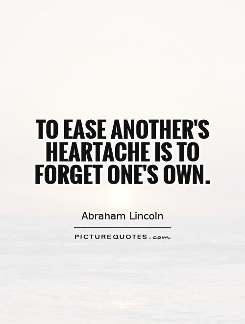 To ease another's heartache is to forget one's own Picture Quote #1