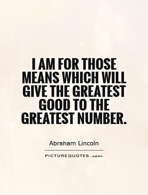I am for those means which will give the greatest good to the greatest number Picture Quote #1